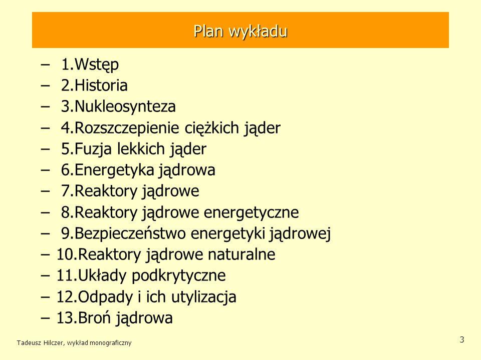 Tadeusz Hilczer, wykład monograficzny 24 Elektrownie jądrowe wokół Polski W w promieniu do około 310 km od granic Polski –pracuje 11 elektrowni jądrowych, –łącznie 29 bloków energetycznych 22 bloki z wodnymi reaktorami ćiśnieniowymi WWER 6 bloków z wodnymi reaktorami wrzącymi BWR 1 blok z reaktorem kanałowym RBMK –łączna zainstalowana moc elektryczna około 20 GW(e).