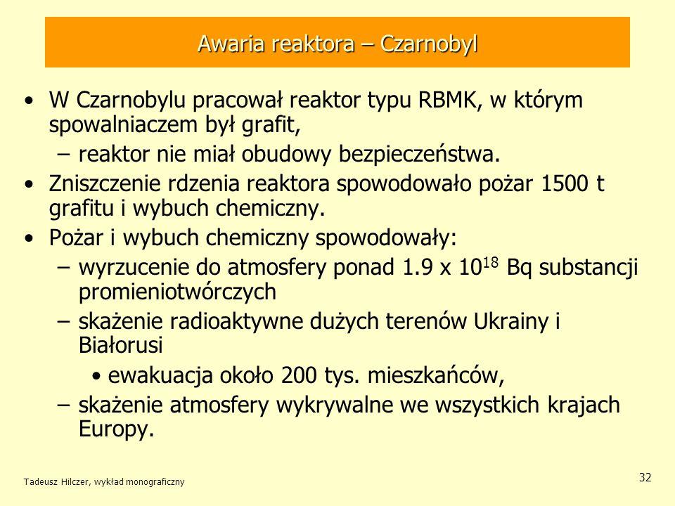 Tadeusz Hilczer, wykład monograficzny 32 Awaria reaktora – Czarnobyl W Czarnobylu pracował reaktor typu RBMK, w którym spowalniaczem był grafit, –reak