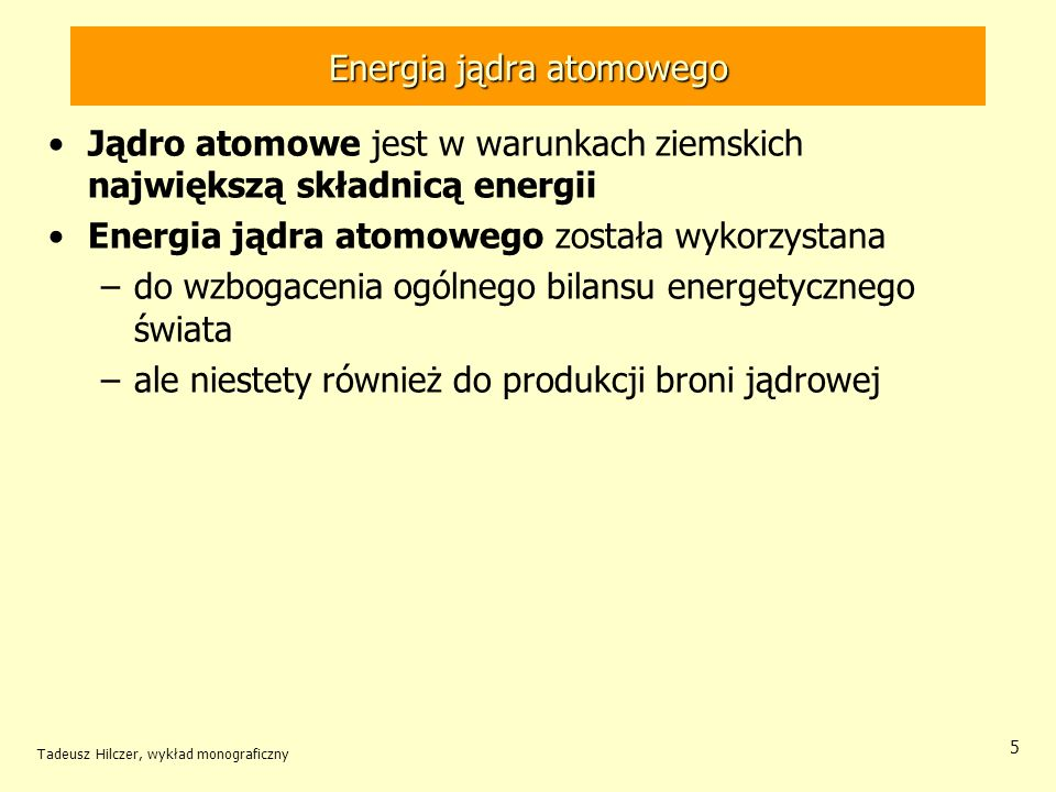 Tadeusz Hilczer, wykład monograficzny 6 Jednostką energii jest dżul Energia na poziomie atomowym jest mała w porównaniu z energią 1 dżula stosuje się jednostkę energii (pozaukładową) elektronowolt (eV) 1 eV = 1.6 10 -19 J (160 aJ) Energia wybuchu bomby jądrowej jest olbrzymia w porównaniu z energią 1 dżula stosuje się jednostkę energii (pozaukładową) tona TNT (tTNT) (energia wydzielana przy wybuchu jednej tony materiału wybuchowego TNT) 1 tona TNT = 4 10 9 J (4 GJ) Energia jądra atomowego