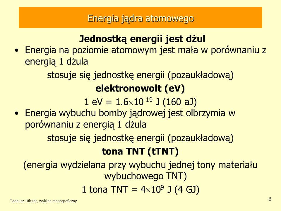 Tadeusz Hilczer, wykład monograficzny 6 Jednostką energii jest dżul Energia na poziomie atomowym jest mała w porównaniu z energią 1 dżula stosuje się