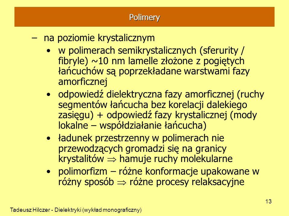Tadeusz Hilczer - Dielektryki (wykład monograficzny) 13 –na poziomie krystalicznym w polimerach semikrystalicznych (sferurity / fibryle) ~10 nm lamell