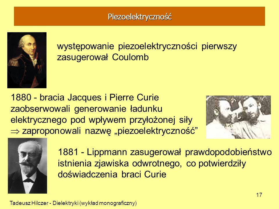 Tadeusz Hilczer - Dielektryki (wykład monograficzny) 17 występowanie piezoelektryczności pierwszy zasugerował Coulomb 1880 - bracia Jacques i Pierre C