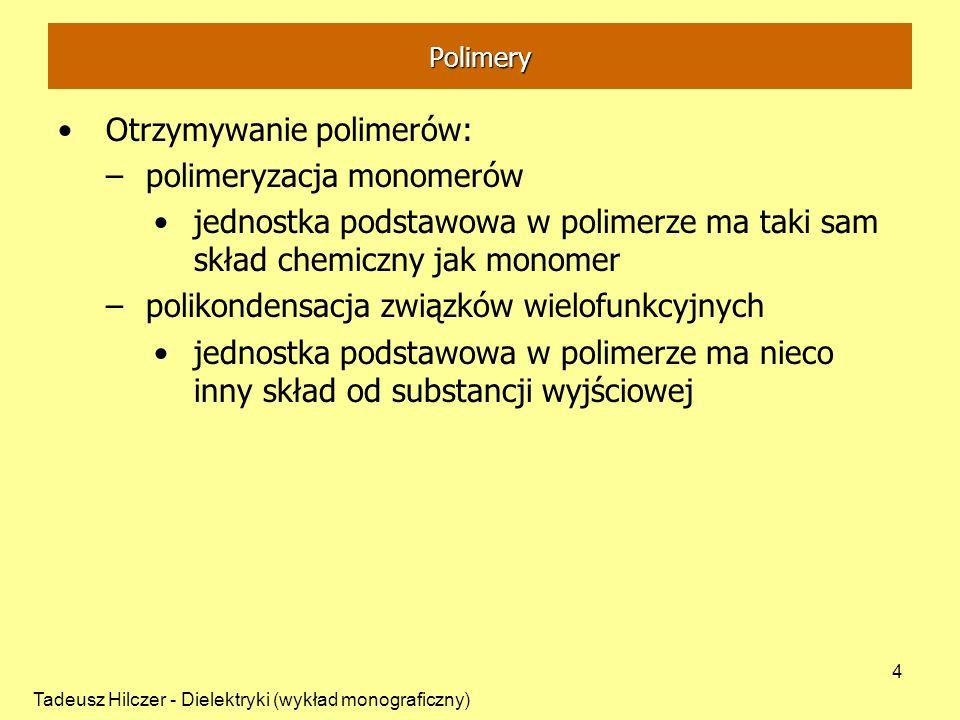 Tadeusz Hilczer - Dielektryki (wykład monograficzny) 4 Otrzymywanie polimerów: –polimeryzacja monomerów jednostka podstawowa w polimerze ma taki sam s