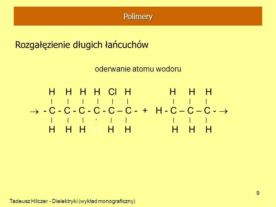 Tadeusz Hilczer - Dielektryki (wykład monograficzny) 9 Polimery Rozgałęzienie długich łańcuchów oderwanie atomu wodoru H H H H Cl H H H H | | | | | |