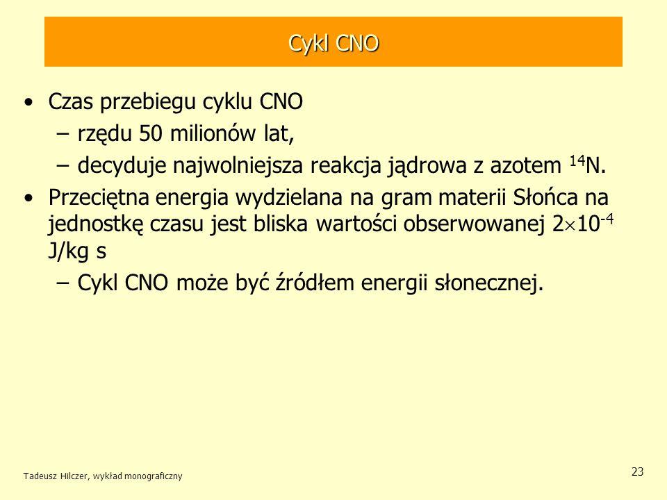 Cykl CNO Czas przebiegu cyklu CNO –rzędu 50 milionów lat, –decyduje najwolniejsza reakcja jądrowa z azotem 14 N. Przeciętna energia wydzielana na gram