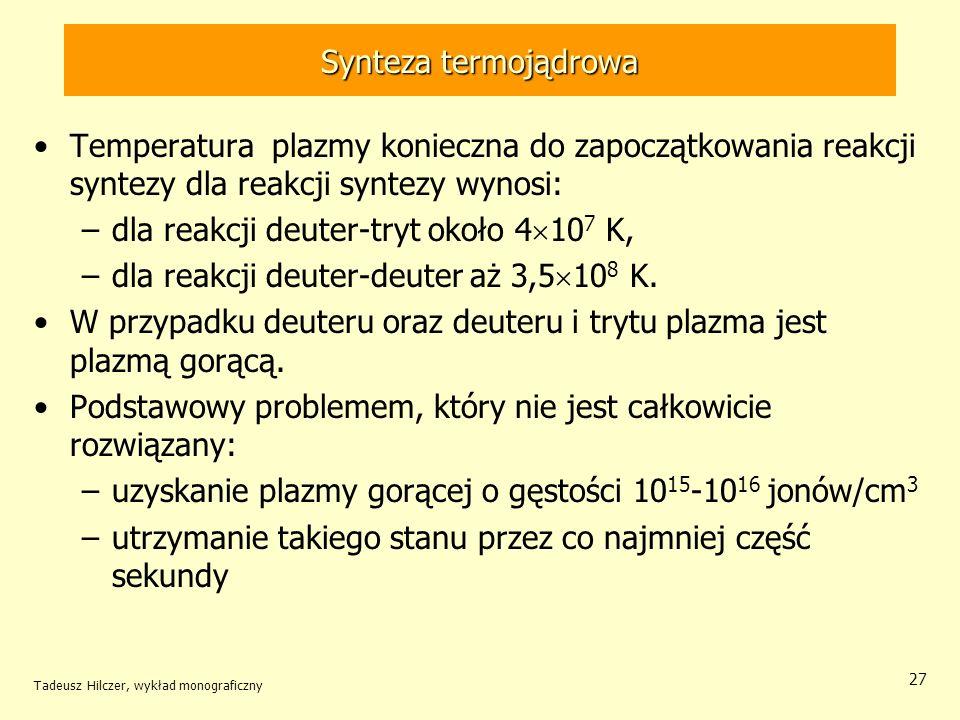Synteza termojądrowa Temperatura plazmy konieczna do zapoczątkowania reakcji syntezy dla reakcji syntezy wynosi: –dla reakcji deuter-tryt około 4 10 7