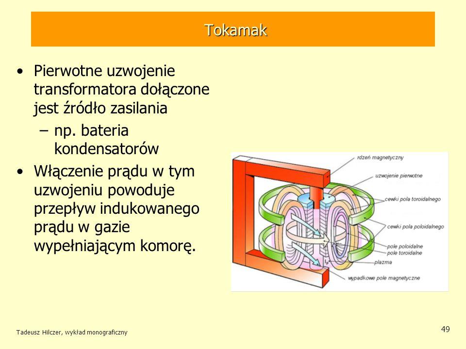 Tokamak Tokamak Pierwotne uzwojenie transformatora dołączone jest źródło zasilania –np. bateria kondensatorów Włączenie prądu w tym uzwojeniu powoduje