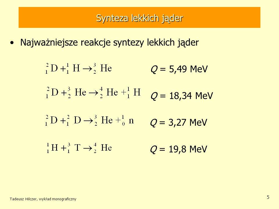 Synteza lekkich jąder Najważniejsze reakcje syntezy lekkich jąder Q = 5,49 MeV Q = 18,34 MeV Q = 3,27 MeV Q = 19,8 MeV Tadeusz Hilczer, wykład monogra