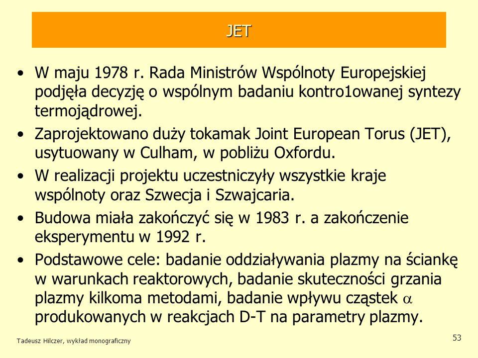 JET W maju 1978 r. Rada Ministrów Wspólnoty Europejskiej podjęła decyzję o wspólnym badaniu kontro1owanej syntezy termojądrowej. Zaprojektowano duży t