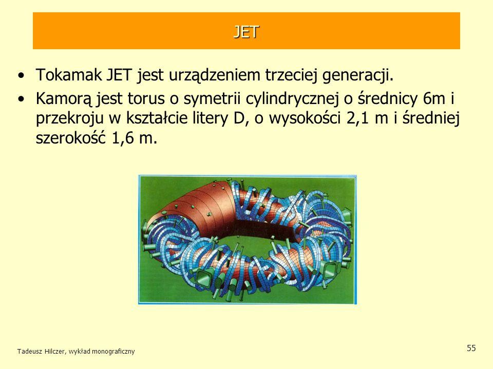 JET Tokamak JET jest urządzeniem trzeciej generacji. Kamorą jest torus o symetrii cylindrycznej o średnicy 6m i przekroju w kształcie litery D, o wyso