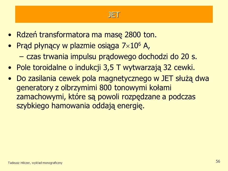 JET Rdzeń transformatora ma masę 2800 ton. Prąd płynący w plazmie osiąga 7 10 6 A, –czas trwania impulsu prądowego dochodzi do 20 s. Pole toroidalne o