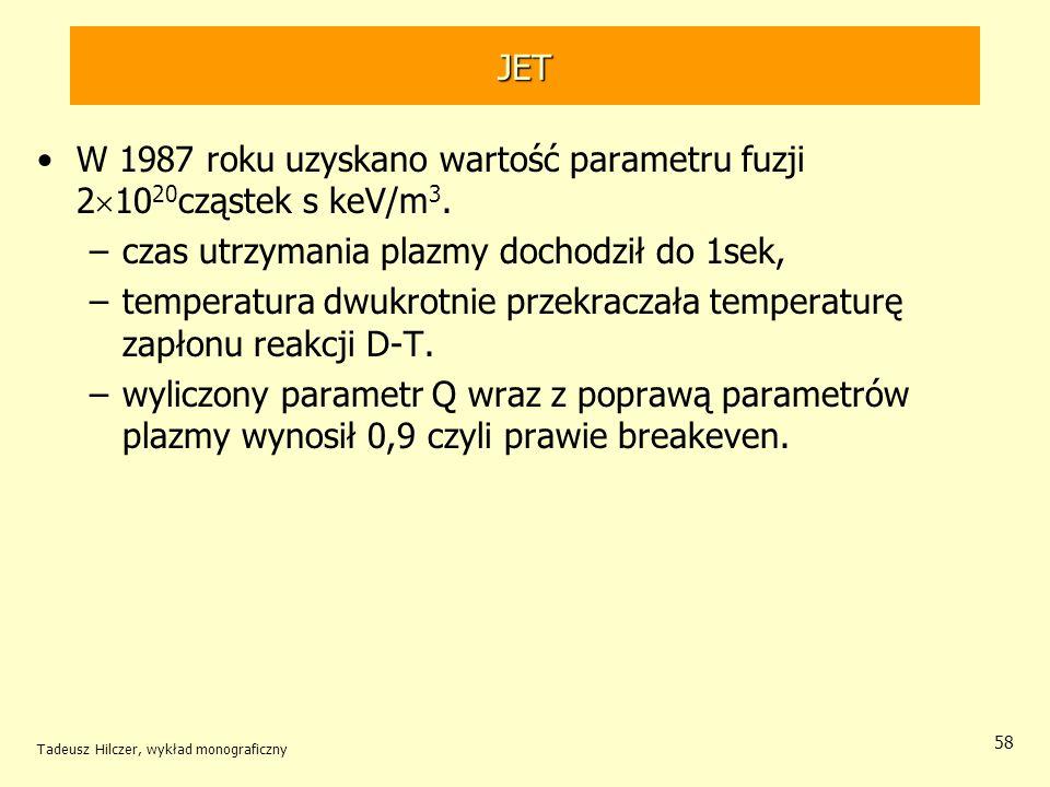 JET W 1987 roku uzyskano wartość parametru fuzji 2 10 20 cząstek s keV/m 3. –czas utrzymania plazmy dochodził do 1sek, –temperatura dwukrotnie przekra