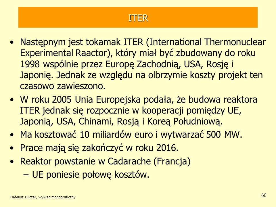 ITER Następnym jest tokamak ITER (International Thermonuclear Experimental Raactor), który miał być zbudowany do roku 1998 wspólnie przez Europę Zacho