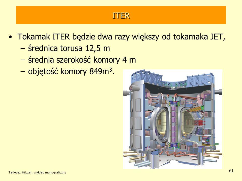 ITER Tokamak ITER będzie dwa razy większy od tokamaka JET, –średnica torusa 12,5 m –średnia szerokość komory 4 m –objętość komory 849m 3. Tadeusz Hilc