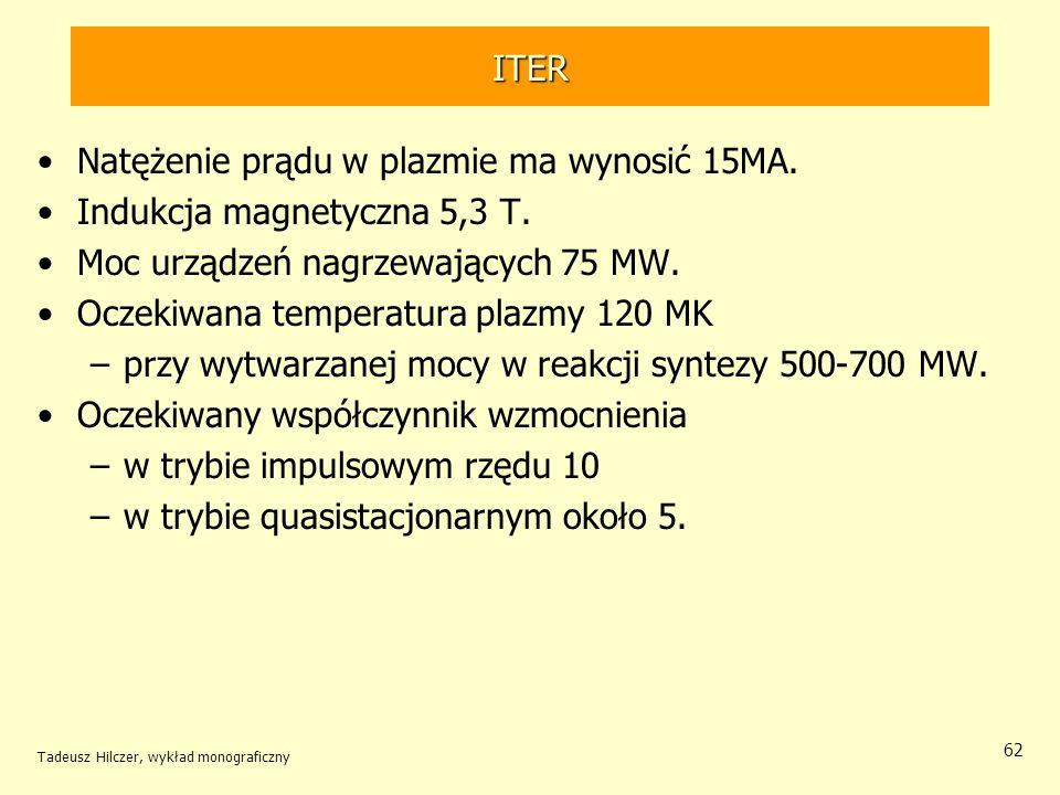 ITER Natężenie prądu w plazmie ma wynosić 15MA. Indukcja magnetyczna 5,3 T. Moc urządzeń nagrzewających 75 MW. Oczekiwana temperatura plazmy 120 MK –p