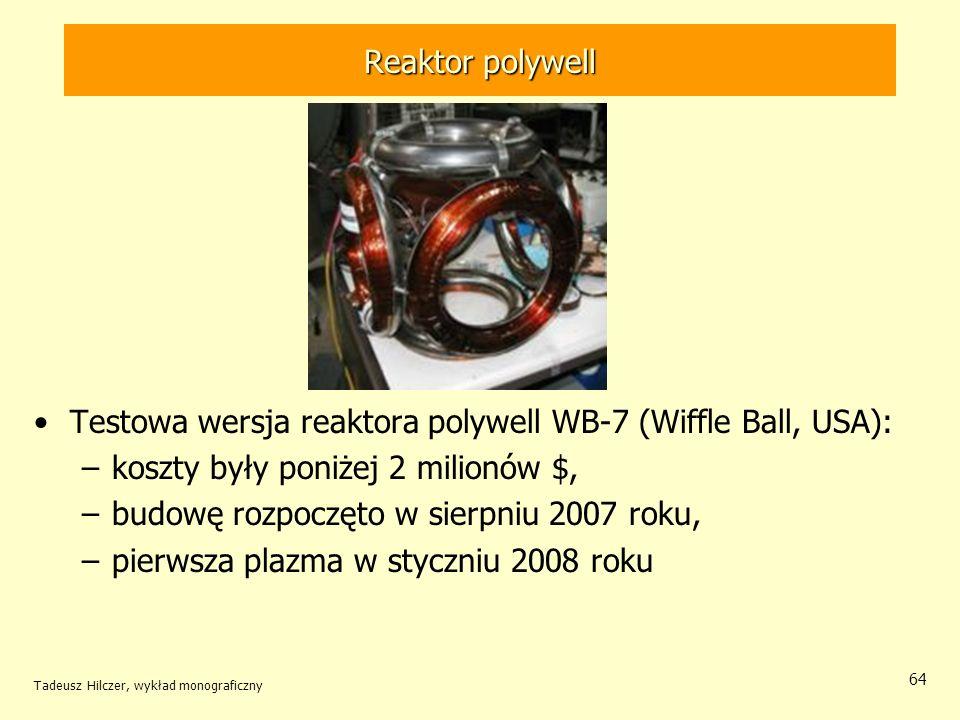 Reaktor polywell Testowa wersja reaktora polywell WB-7 (Wiffle Ball, USA): –koszty były poniżej 2 milionów $, –budowę rozpoczęto w sierpniu 2007 roku,