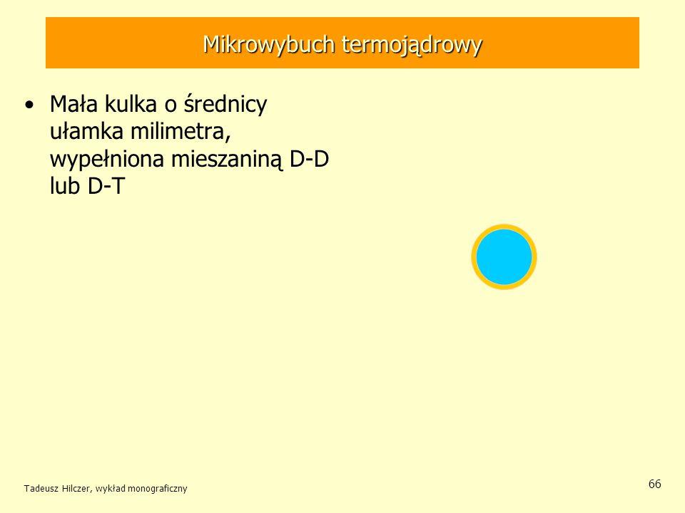 Mikrowybuch termojądrowy Mała kulka o średnicy ułamka milimetra, wypełniona mieszaniną D-D lub D-T Tadeusz Hilczer, wykład monograficzny 66
