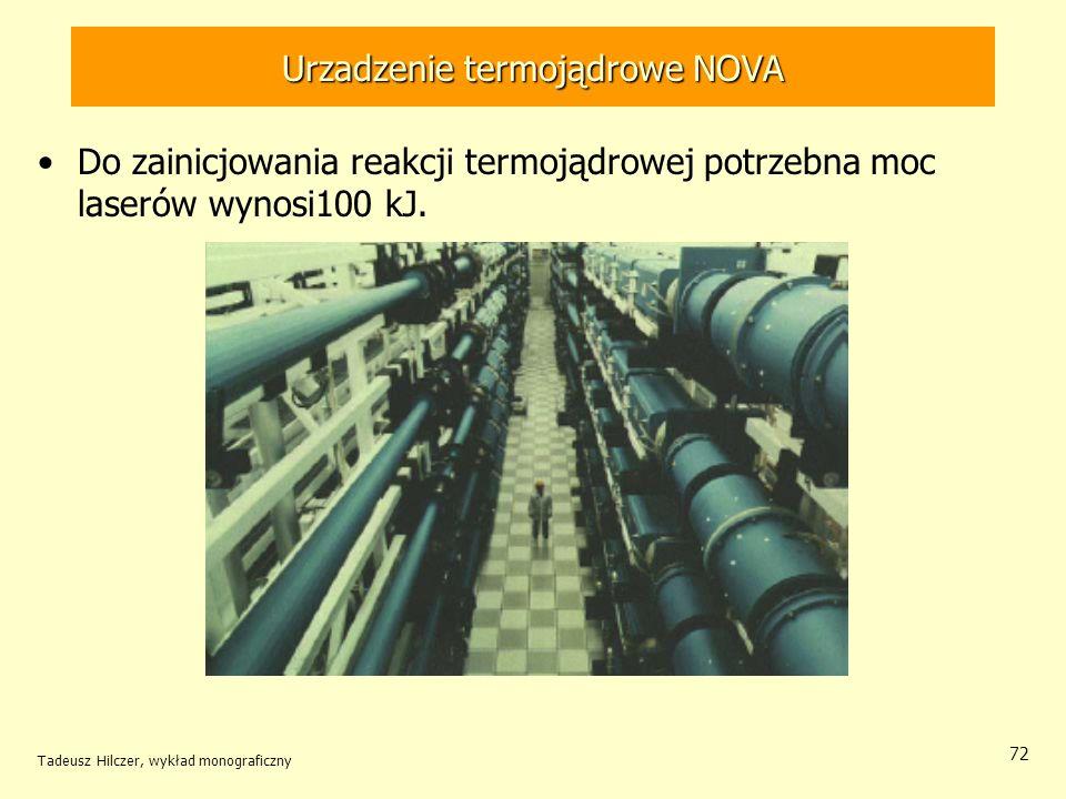Urzadzenie termojądrowe NOVA Do zainicjowania reakcji termojądrowej potrzebna moc laserów wynosi100 kJ. Tadeusz Hilczer, wykład monograficzny 72