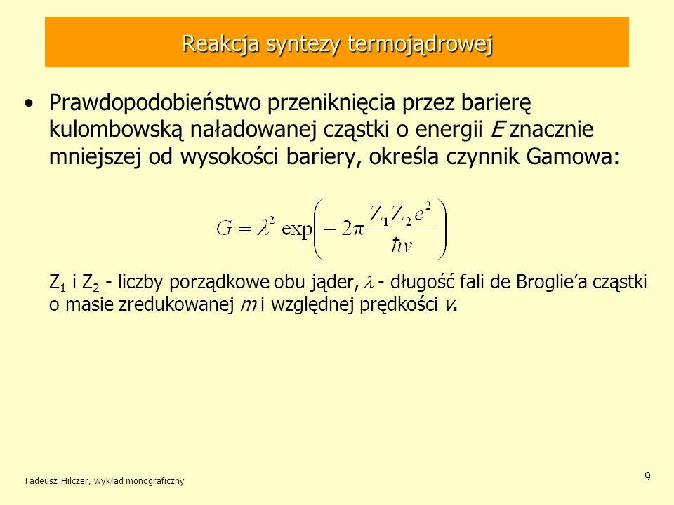Tadeusz Hilczer, wykład monograficzny 9 Reakcja syntezy termojądrowej Prawdopodobieństwo przeniknięcia przez barierę kulombowską naładowanej cząstki o