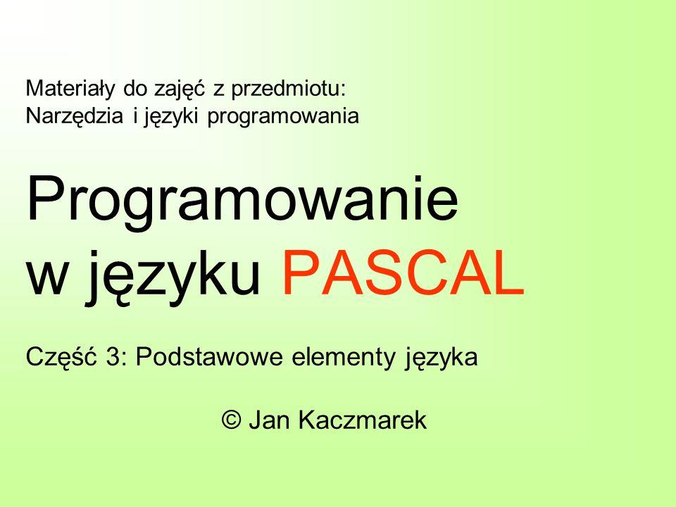Materiały do zajęć z przedmiotu: Narzędzia i języki programowania Programowanie w języku PASCAL Część 3: Podstawowe elementy języka © Jan Kaczmarek