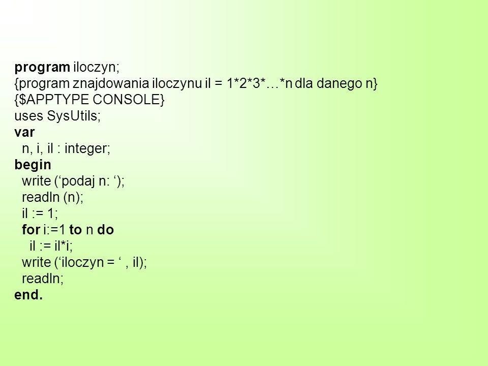 program iloczyn; {program znajdowania iloczynu il = 1*2*3*…*n dla danego n} {$APPTYPE CONSOLE} uses SysUtils; var n, i, il : integer; begin write (pod