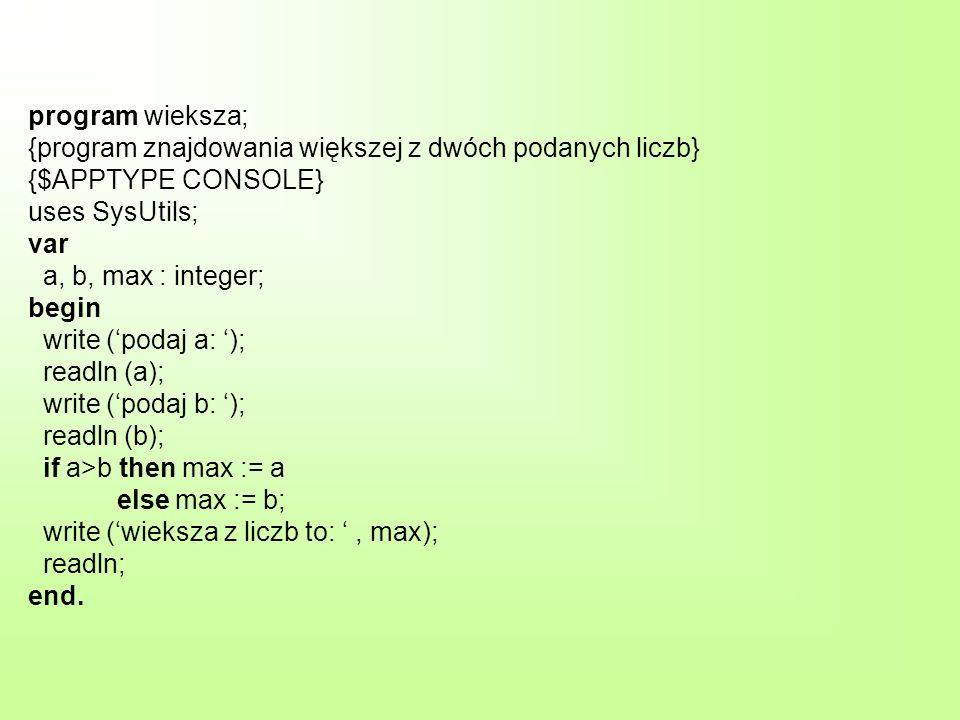 program wieksza; {program znajdowania większej z dwóch podanych liczb} {$APPTYPE CONSOLE} uses SysUtils; var a, b, max : integer; begin write (podaj a