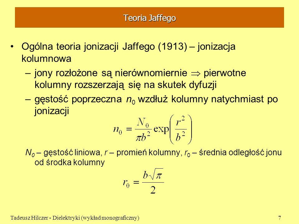 Teoria Jaffego zmiana gęstości jonów obu znaków, na skutek rekombinacji, dyfuzji, rozsuwania (założenie: pole E jest prostopadłe do osi kolumny): – współczynnik rekombinacji, D – współczynnik dyfuzji, u – ruchliwość Jaffe rozwiązał w sposób przybliżony – najpierw tylko dla dyfuzji następnie tylko dla rekombinacji: dwie kolumny jonów o przeciwnych znakach rozchodzące się z względną prędkością 2uE Tadeusz Hilczer - Dielektryki (wykład monograficzny)8