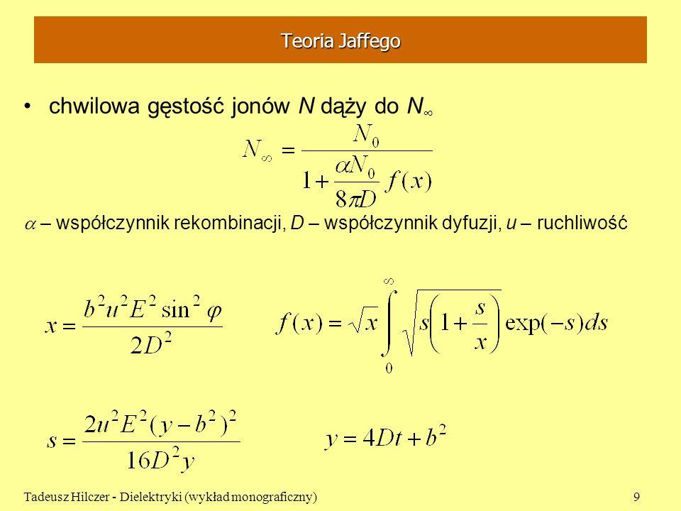 Teoria Jaffego chwilowa gęstość jonów N dąży do N – współczynnik rekombinacji, D – współczynnik dyfuzji, u – ruchliwość Tadeusz Hilczer - Dielektryki