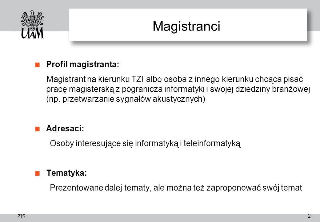 ZIS Magistranci Profil magistranta: Magistrant na kierunku TZI albo osoba z innego kierunku chcąca pisać pracę magisterską z pogranicza informatyki i