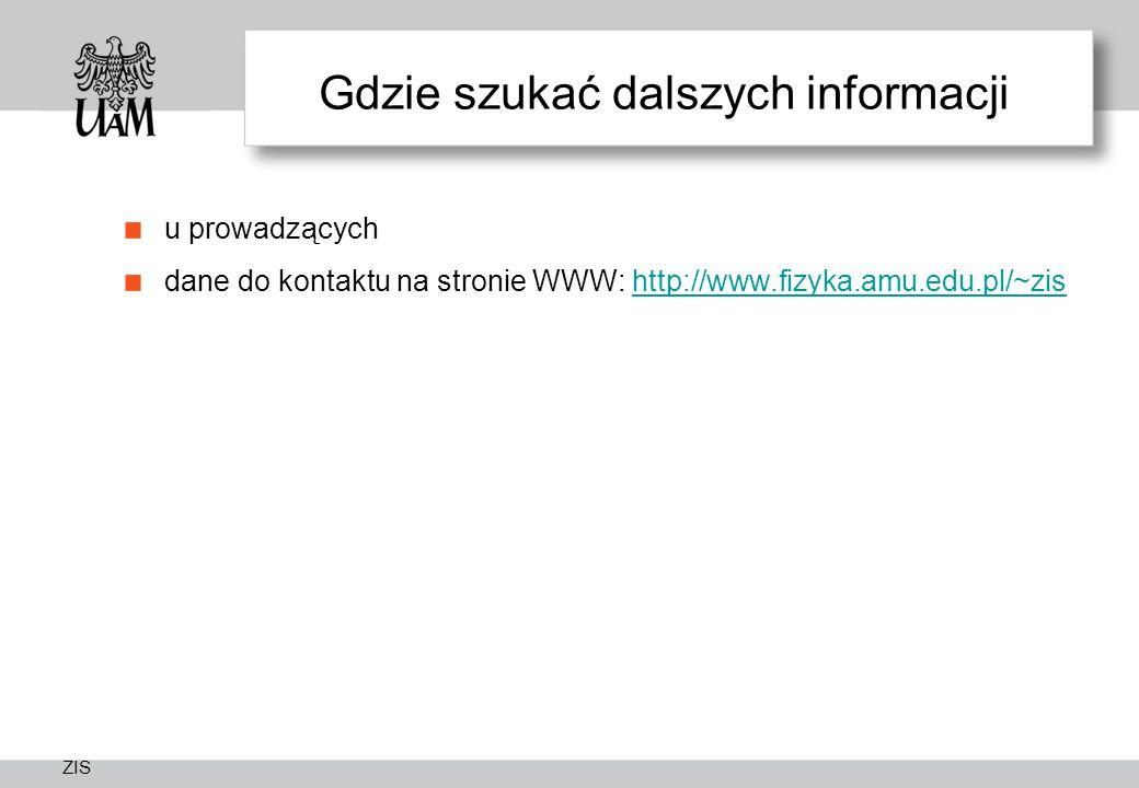 ZIS Gdzie szukać dalszych informacji u prowadzących dane do kontaktu na stronie WWW: http://www.fizyka.amu.edu.pl/~zishttp://www.fizyka.amu.edu.pl/~zi