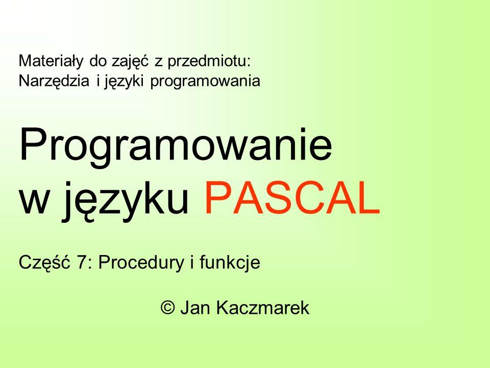 Materiały do zajęć z przedmiotu: Narzędzia i języki programowania Programowanie w języku PASCAL Część 7: Procedury i funkcje © Jan Kaczmarek