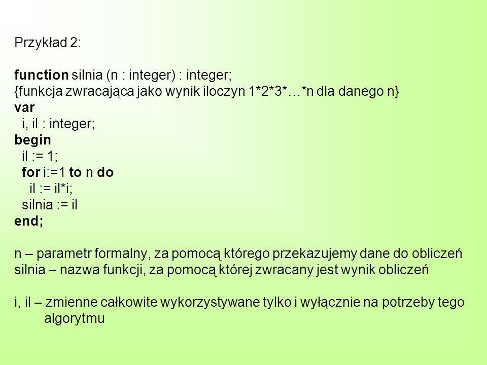 Przykład 2: function silnia (n : integer) : integer; {funkcja zwracająca jako wynik iloczyn 1*2*3*…*n dla danego n} var i, il : integer; begin il := 1