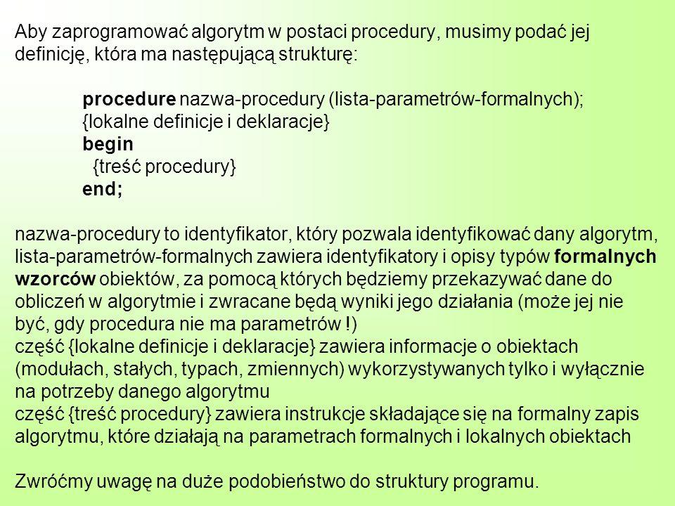 Przykład 1: procedure wieksza (a, b : integer; var max : integer); {procedura znajdowania większej z dwóch podanych liczb} begin if a>b then max := a else max := b; end; a, b – parametry formalne, za pomocą których przekazujemy dane do obliczeń max – parametr formalny, za pomocą którego zwracany będzie wynik obliczeń Nie określamy tu żadnych obiektów, które będą wykorzystywane tylko i wyłącznie na potrzeby tego algorytmu.