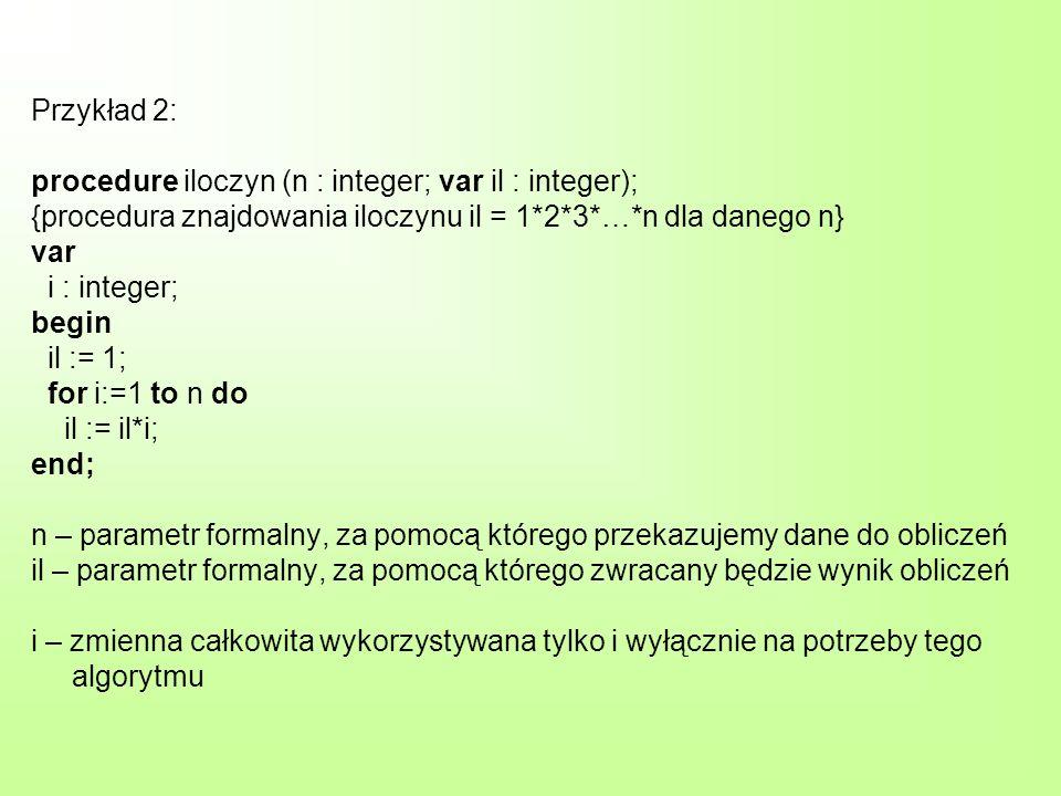 Przykład 2: procedure iloczyn (n : integer; var il : integer); {procedura znajdowania iloczynu il = 1*2*3*…*n dla danego n} var i : integer; begin il