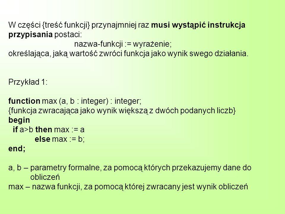 Przykład 2: function silnia (n : integer) : integer; {funkcja zwracająca jako wynik iloczyn 1*2*3*…*n dla danego n} var i, il : integer; begin il := 1; for i:=1 to n do il := il*i; silnia := il end; n – parametr formalny, za pomocą którego przekazujemy dane do obliczeń silnia – nazwa funkcji, za pomocą której zwracany jest wynik obliczeń i, il – zmienne całkowite wykorzystywane tylko i wyłącznie na potrzeby tego algorytmu
