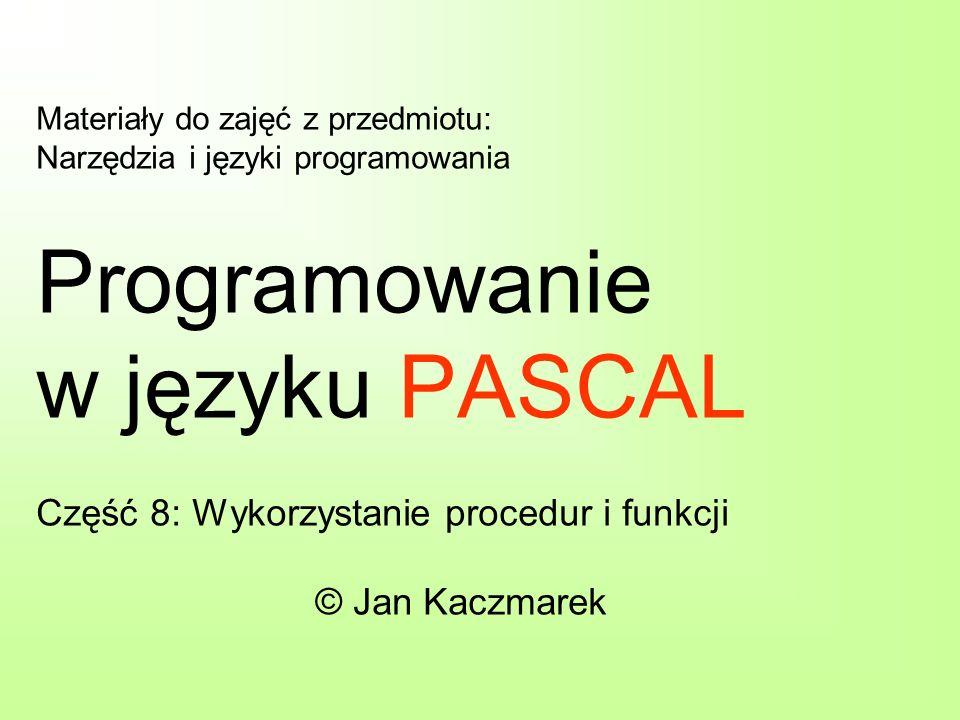 Materiały do zajęć z przedmiotu: Narzędzia i języki programowania Programowanie w języku PASCAL Część 8: Wykorzystanie procedur i funkcji © Jan Kaczma