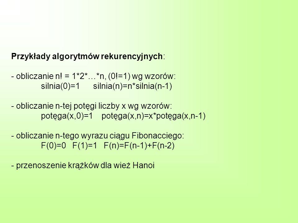 Przykłady algorytmów rekurencyjnych: - obliczanie n! = 1*2*…*n, (0!=1) wg wzorów: silnia(0)=1 silnia(n)=n*silnia(n-1) - obliczanie n-tej potęgi liczby