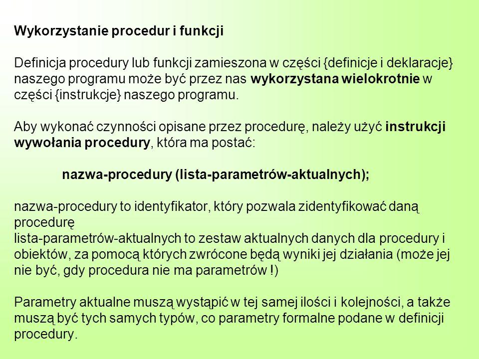 Wykorzystanie procedur i funkcji Definicja procedury lub funkcji zamieszona w części {definicje i deklaracje} naszego programu może być przez nas wykorzystana wielokrotnie w części {instrukcje} naszego programu.