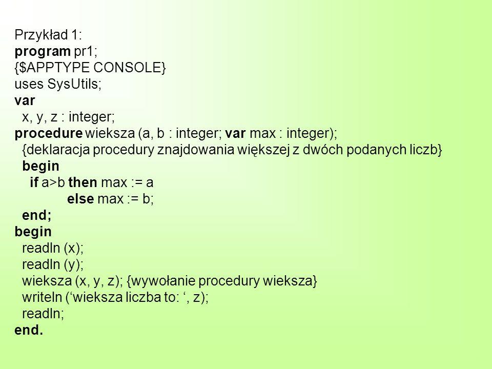 Przykład 1: program pr1; {$APPTYPE CONSOLE} uses SysUtils; var x, y, z : integer; procedure wieksza (a, b : integer; var max : integer); {deklaracja procedury znajdowania większej z dwóch podanych liczb} begin if a>b then max := a else max := b; end; begin readln (x); readln (y); wieksza (x, y, z); {wywołanie procedury wieksza} writeln (wieksza liczba to:, z); readln; end.
