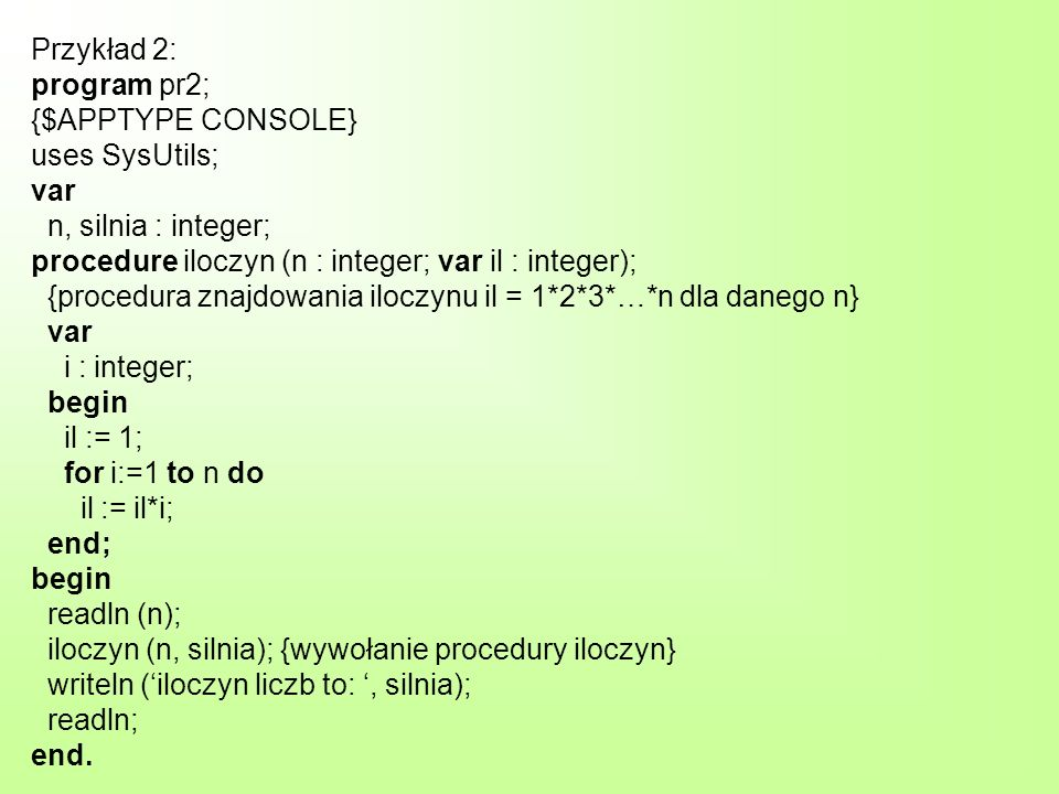 Przykład 2: program pr2; {$APPTYPE CONSOLE} uses SysUtils; var n, silnia : integer; procedure iloczyn (n : integer; var il : integer); {procedura znajdowania iloczynu il = 1*2*3*…*n dla danego n} var i : integer; begin il := 1; for i:=1 to n do il := il*i; end; begin readln (n); iloczyn (n, silnia); {wywołanie procedury iloczyn} writeln (iloczyn liczb to:, silnia); readln; end.