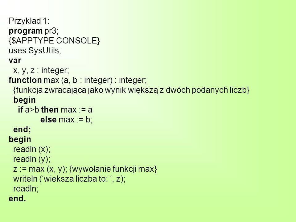 Przykład 1: program pr3; {$APPTYPE CONSOLE} uses SysUtils; var x, y, z : integer; function max (a, b : integer) : integer; {funkcja zwracająca jako wynik większą z dwóch podanych liczb} begin if a>b then max := a else max := b; end; begin readln (x); readln (y); z := max (x, y); {wywołanie funkcji max} writeln (wieksza liczba to:, z); readln; end.