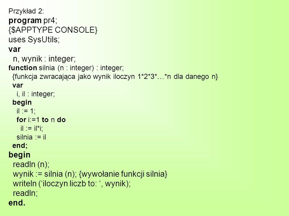 Przykład 2: program pr4; {$APPTYPE CONSOLE} uses SysUtils; var n, wynik : integer; function silnia (n : integer) : integer; {funkcja zwracająca jako wynik iloczyn 1*2*3*…*n dla danego n} var i, il : integer; begin il := 1; for i:=1 to n do il := il*i; silnia := il end; begin readln (n); wynik := silnia (n); {wywołanie funkcji silnia} writeln (iloczyn liczb to:, wynik); readln; end.