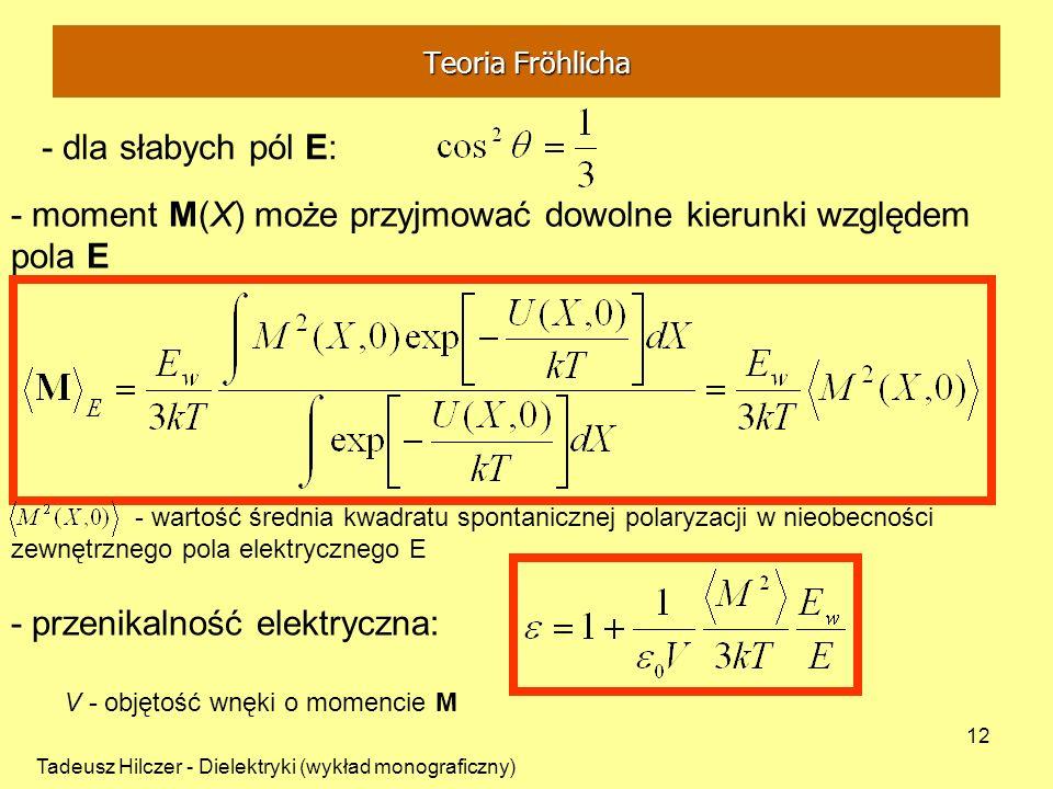 Tadeusz Hilczer - Dielektryki (wykład monograficzny) 12 - dla słabych pól E: - moment M(X) może przyjmować dowolne kierunki względem pola E - wartość