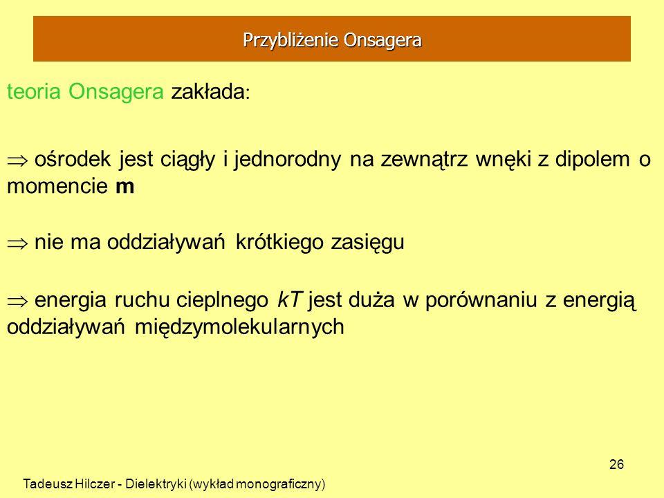 Tadeusz Hilczer - Dielektryki (wykład monograficzny) 26 teoria Onsagera zakłada : ośrodek jest ciągły i jednorodny na zewnątrz wnęki z dipolem o momen