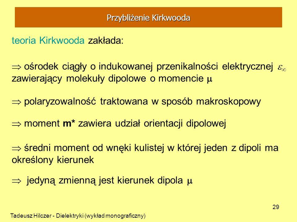 Tadeusz Hilczer - Dielektryki (wykład monograficzny) 29 teoria Kirkwooda zakłada: ośrodek ciągły o indukowanej przenikalności elektrycznej zawierający
