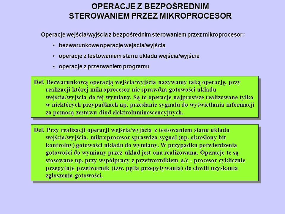 OPERACJE Z BEZPOŚREDNIM STEROWANIEM PRZEZ MIKROPROCESOR Operacje wejścia/wyjścia z bezpośrednim sterowaniem przez mikroprocesor : bezwarunkowe operacj