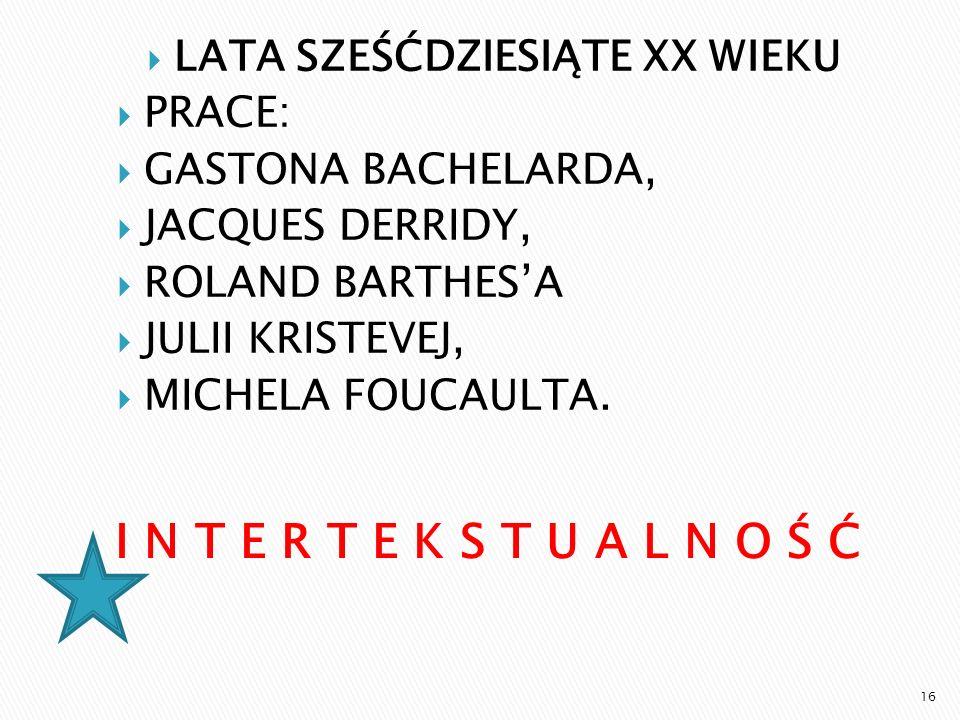 LATA SZEŚĆDZIESIĄTE XX WIEKU PRACE: GASTONA BACHELARDA, JACQUES DERRIDY, ROLAND BARTHESA JULII KRISTEVEJ, MICHELA FOUCAULTA. 16
