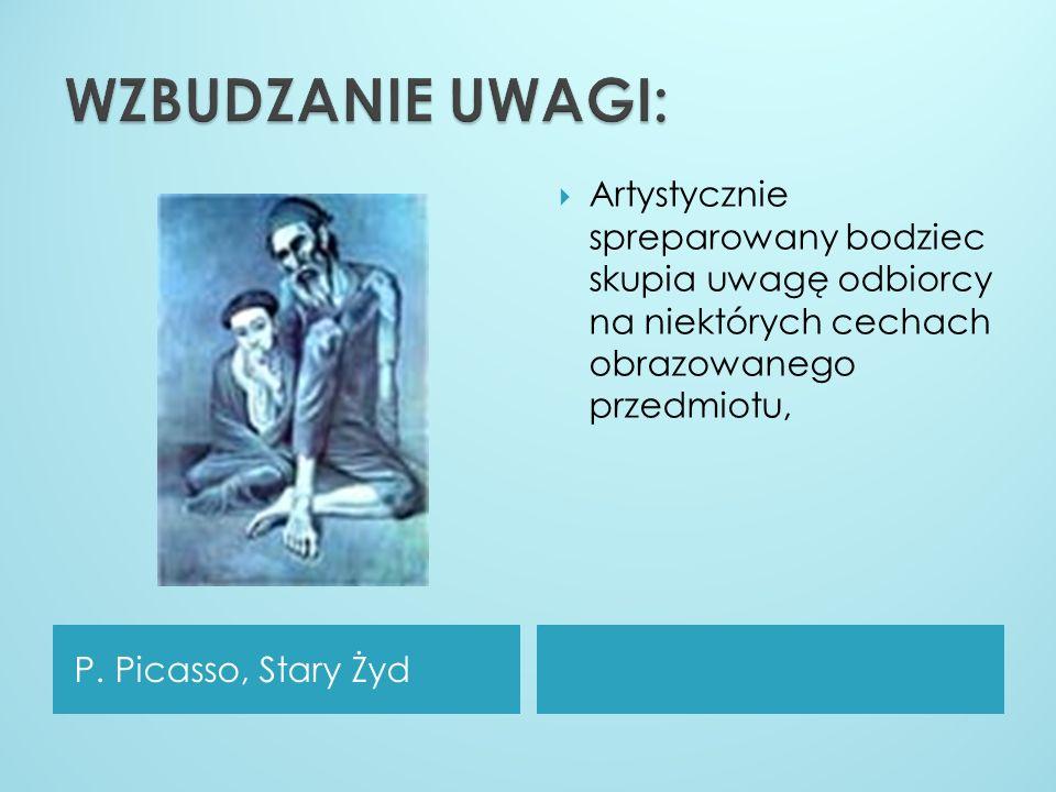 P. Picasso, Stary Żyd Artystycznie spreparowany bodziec skupia uwagę odbiorcy na niektórych cechach obrazowanego przedmiotu,