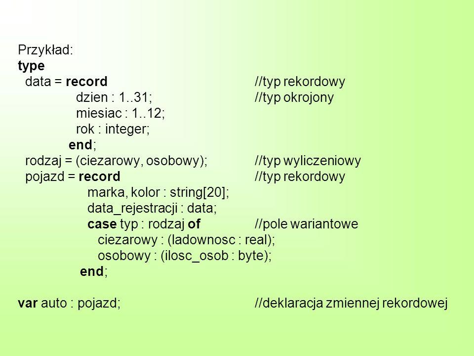 Przykład: type data = record//typ rekordowy dzien : 1..31;//typ okrojony miesiac : 1..12; rok : integer; end; rodzaj = (ciezarowy, osobowy);//typ wyli