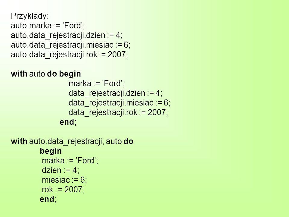 Przykłady: auto.marka := Ford; auto.data_rejestracji.dzien := 4; auto.data_rejestracji.miesiac := 6; auto.data_rejestracji.rok := 2007; with auto do b